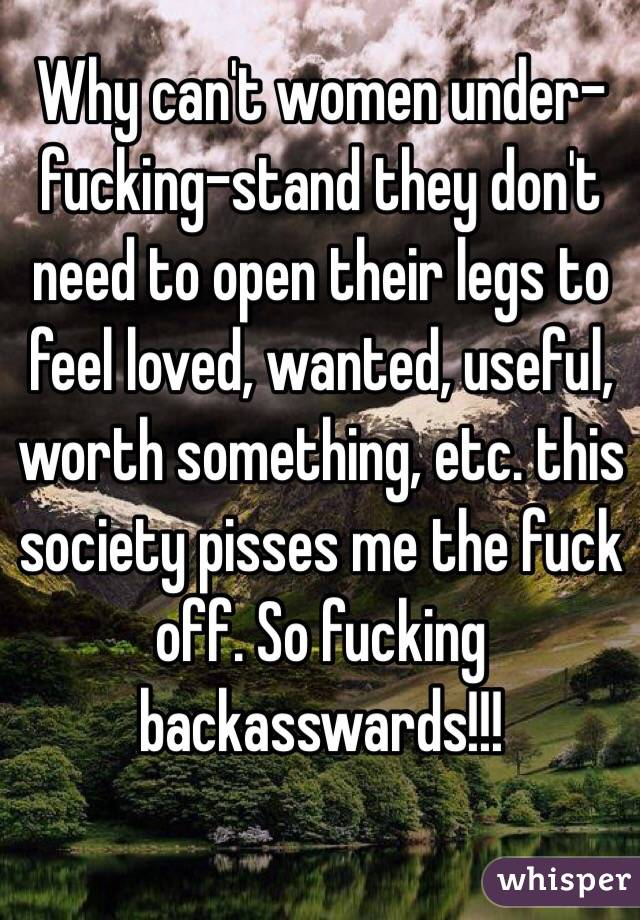 Why can't women under-fucking-stand they don't need to open their legs to feel loved, wanted, useful, worth something, etc. this society pisses me the fuck off. So fucking backasswards!!!