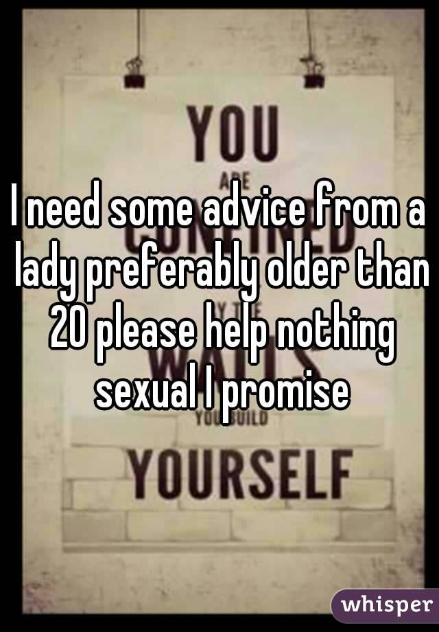 I need some advice from a lady preferably older than 20 please help nothing sexual I promise