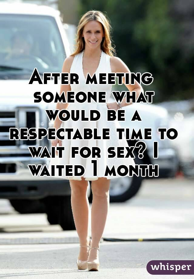 After meeting someone what would be a respectable time to wait for sex? I waited 1 month