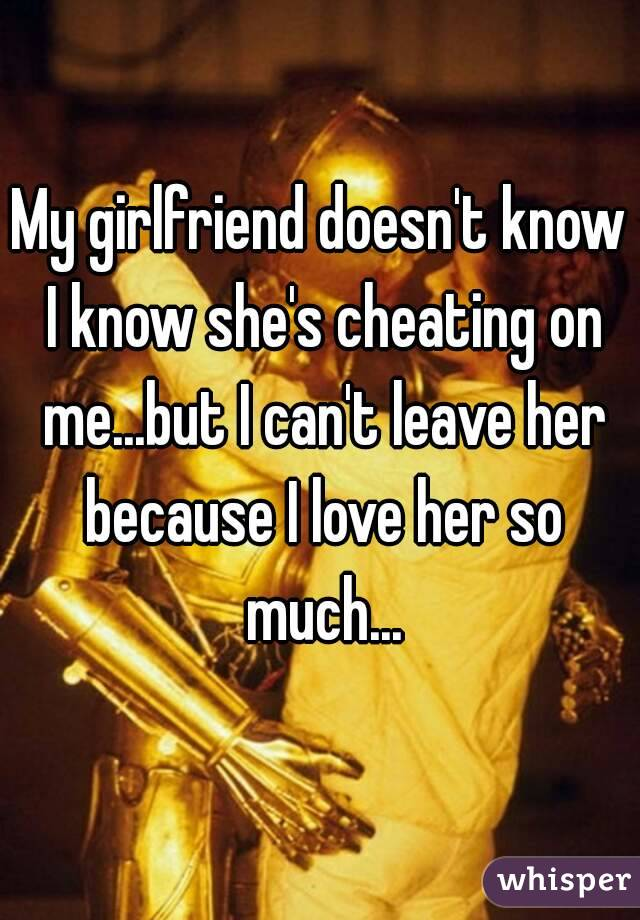 My girlfriend doesn't know I know she's cheating on me...but I can't leave her because I love her so much...