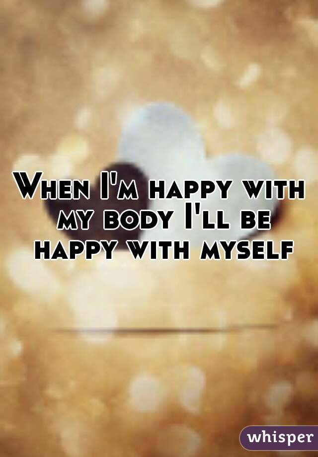 When I'm happy with my body I'll be happy with myself