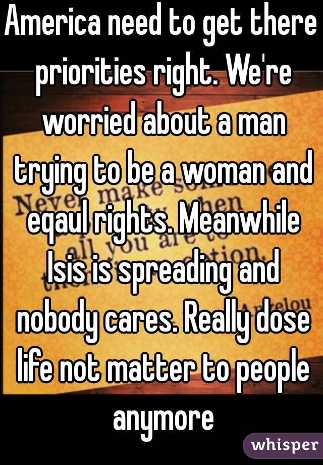America need to get there priorities right. We're worried about a man trying to be a woman and eqaul rights. Meanwhile Isis is spreading and nobody cares. Really dose life not matter to people anymore