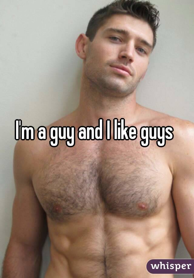 I'm a guy and I like guys