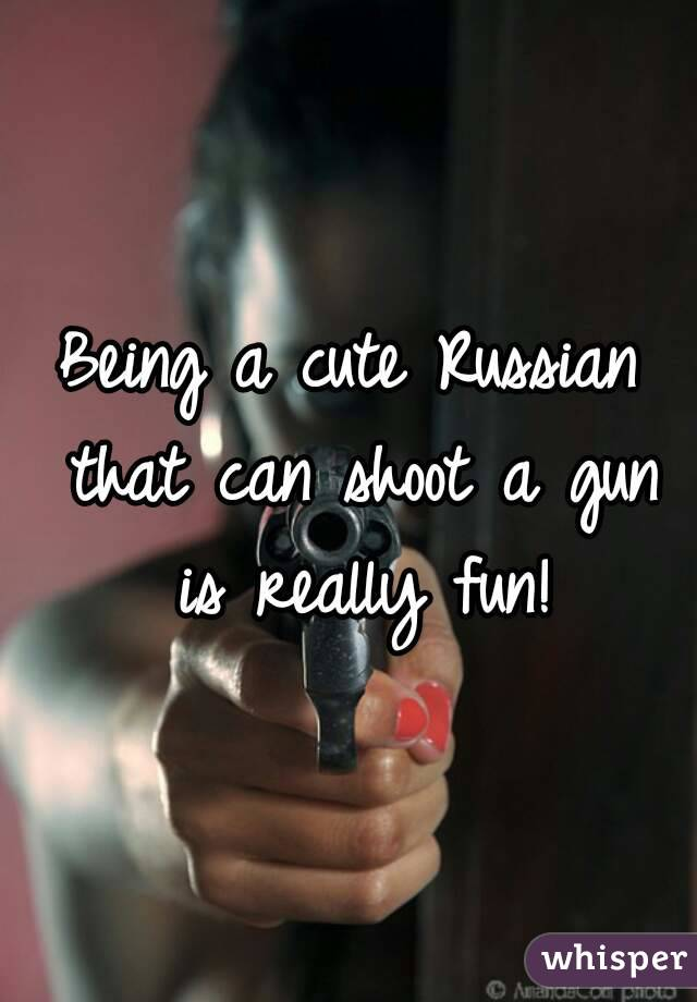 Being a cute Russian that can shoot a gun is really fun!
