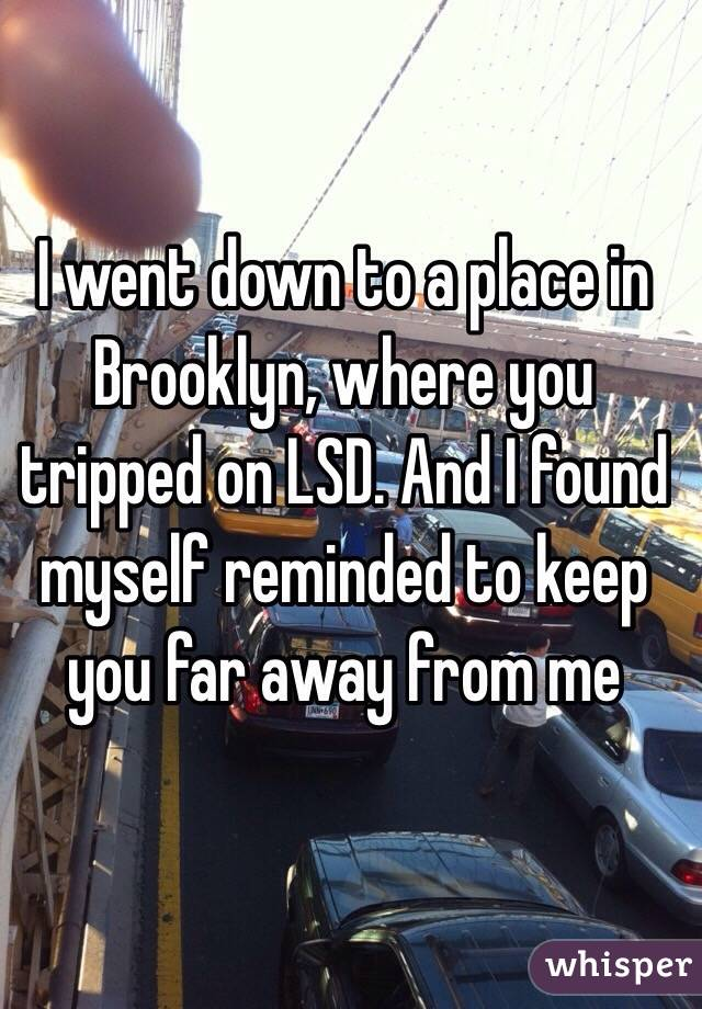 I went down to a place in Brooklyn, where you tripped on LSD. And I found myself reminded to keep you far away from me