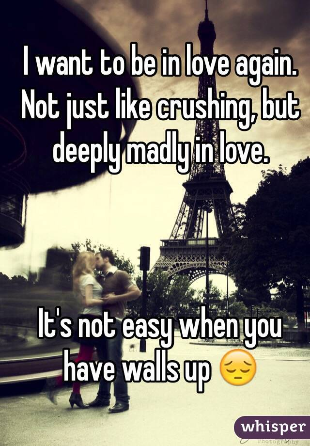 I want to be in love again. Not just like crushing, but deeply madly in love.     It's not easy when you have walls up 😔
