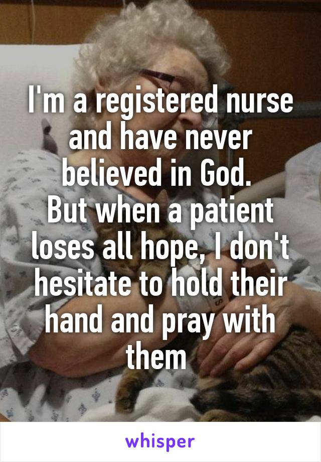 I'm a registered nurse and have never believed in God.  But when a patient loses all hope, I don't hesitate to hold their hand and pray with them