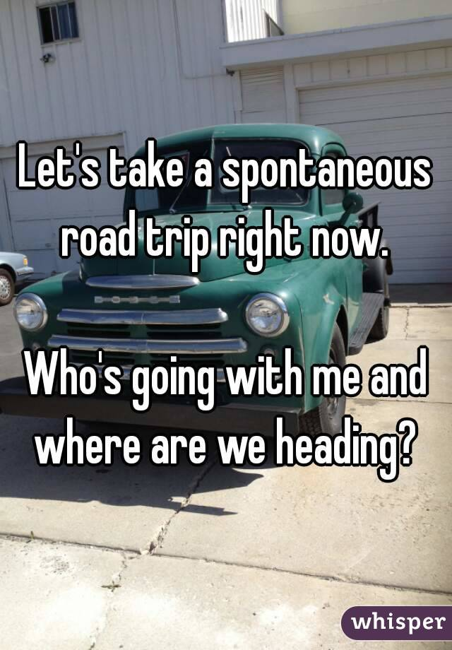Let's take a spontaneous road trip right now.   Who's going with me and where are we heading?