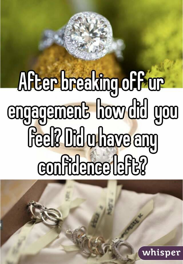 After breaking off ur engagement  how did  you feel? Did u have any confidence left?