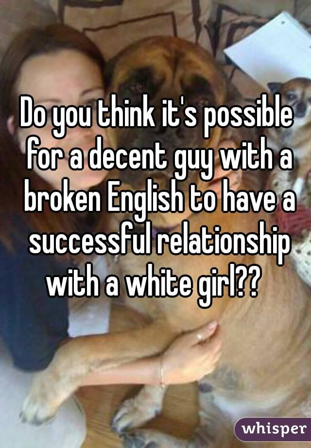 Do you think it's possible for a decent guy with a broken English to have a successful relationship with a white girl??
