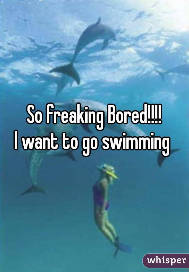 So freaking Bored!!!! I want to go swimming