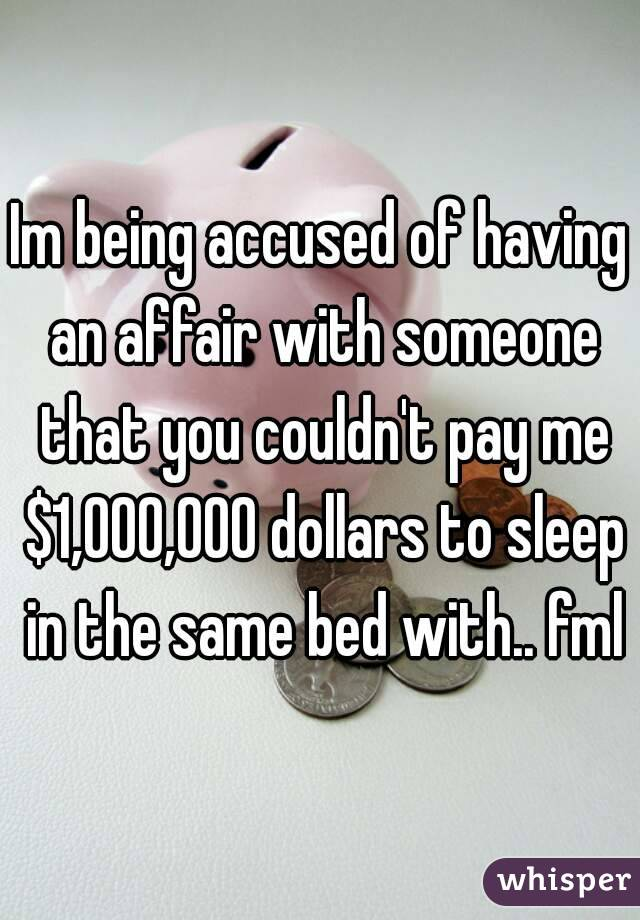 Im being accused of having an affair with someone that you couldn't pay me $1,000,000 dollars to sleep in the same bed with.. fml