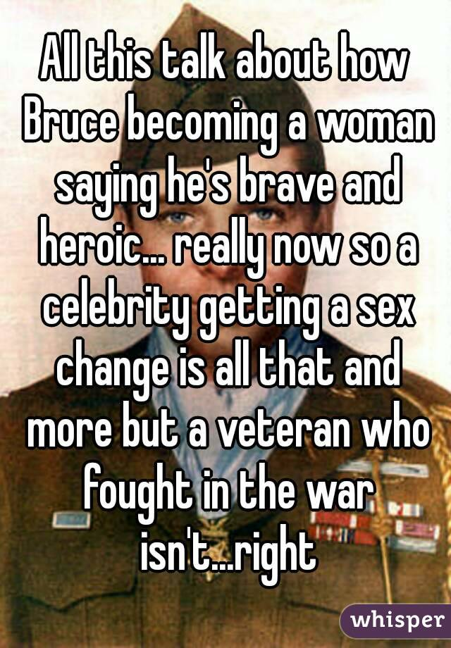All this talk about how Bruce becoming a woman saying he's brave and heroic... really now so a celebrity getting a sex change is all that and more but a veteran who fought in the war isn't...right