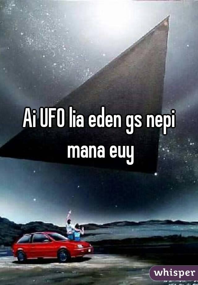 Ai UFO lia eden gs nepi mana euy