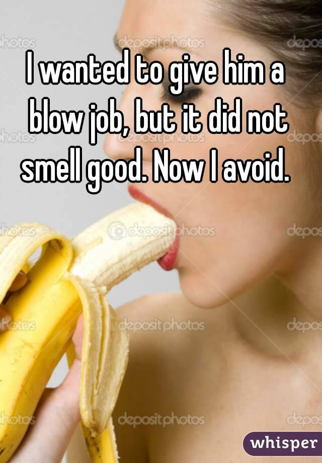 I wanted to give him a blow job, but it did not smell good. Now I avoid.