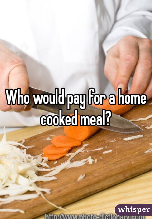 Who would pay for a home cooked meal?