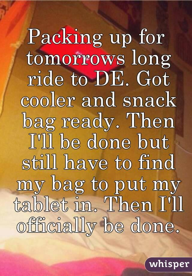 Packing up for tomorrows long ride to DE. Got cooler and snack bag ready. Then I'll be done but still have to find my bag to put my tablet in. Then I'll officially be done.