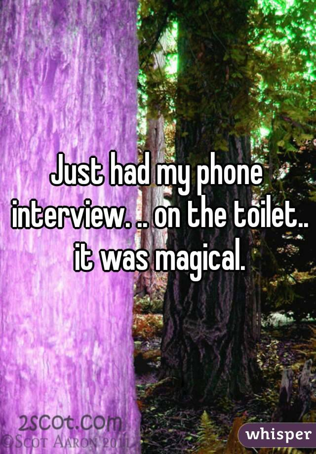 Just had my phone interview. .. on the toilet.. it was magical.