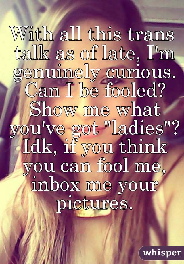 """With all this trans talk as of late, I'm genuinely curious. Can I be fooled? Show me what you've got """"ladies""""? Idk, if you think you can fool me, inbox me your pictures."""
