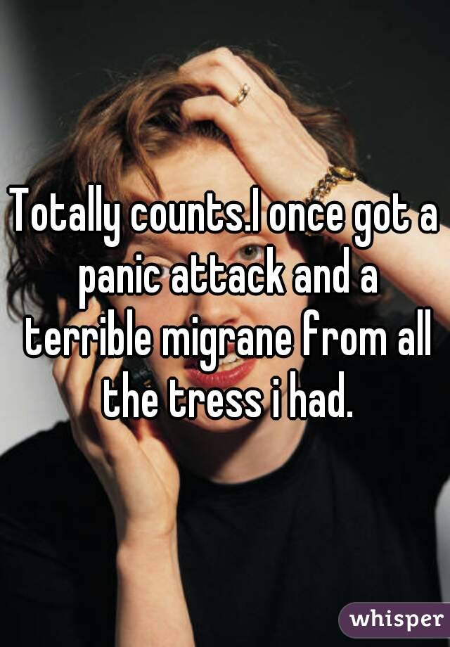 Totally counts.I once got a panic attack and a terrible migrane from all the tress i had.