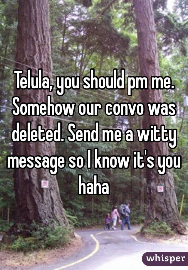 Telula, you should pm me. Somehow our convo was deleted. Send me a witty message so I know it's you haha