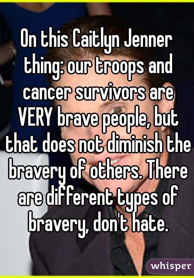 On this Caitlyn Jenner thing: our troops and cancer survivors are VERY brave people, but that does not diminish the bravery of others. There are different types of bravery, don't hate.
