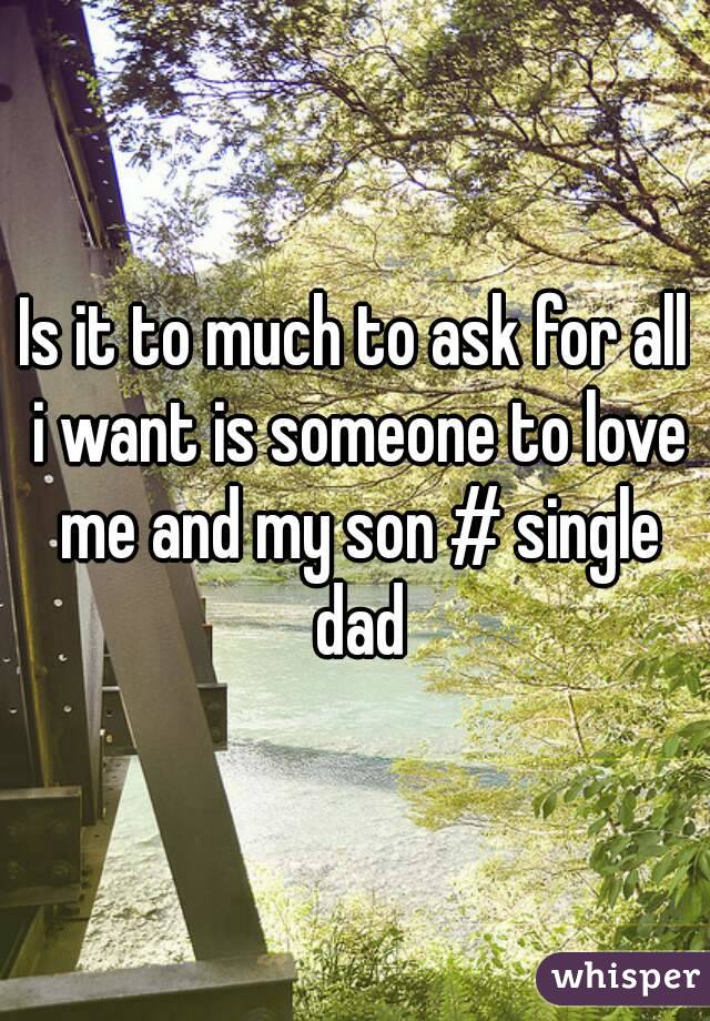 Is it to much to ask for all i want is someone to love me and my son # single dad