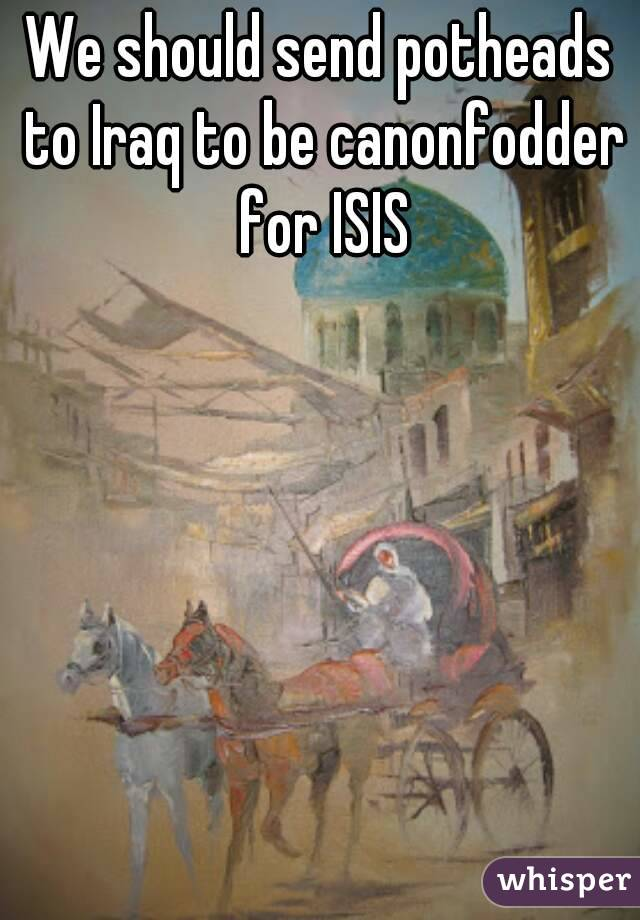 We should send potheads to Iraq to be canonfodder for ISIS