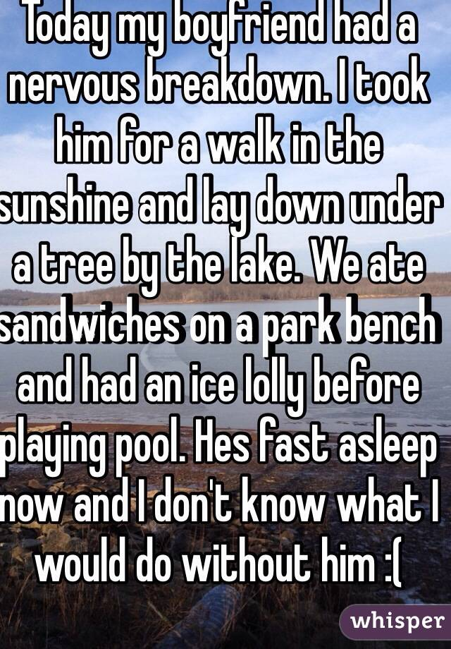 Today my boyfriend had a nervous breakdown. I took him for a walk in the sunshine and lay down under a tree by the lake. We ate sandwiches on a park bench and had an ice lolly before playing pool. Hes fast asleep now and I don't know what I would do without him :(