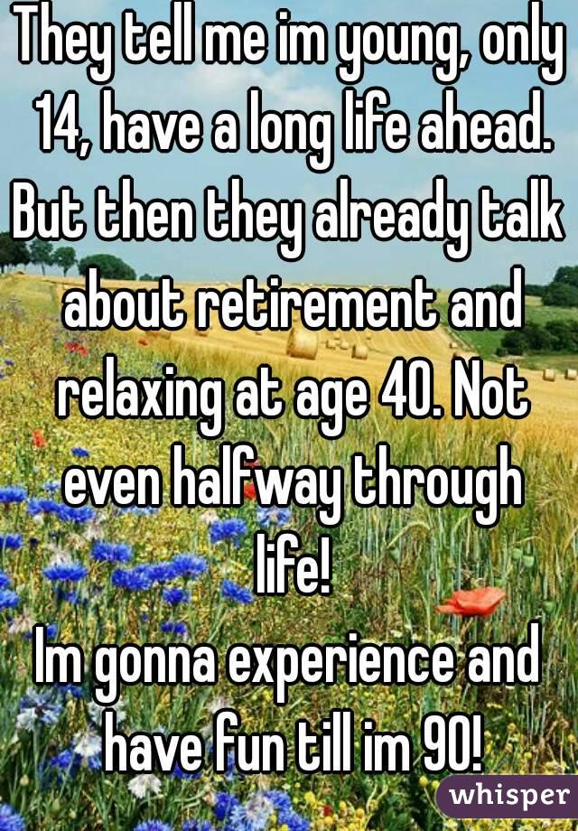 They tell me im young, only 14, have a long life ahead. But then they already talk about retirement and relaxing at age 40. Not even halfway through life! Im gonna experience and have fun till im 90!
