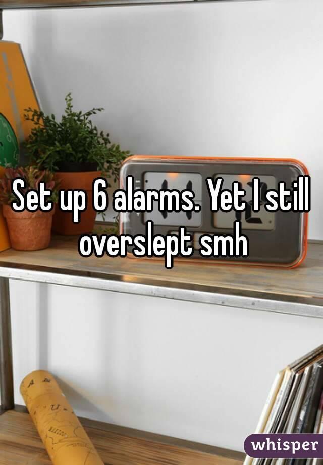 Set up 6 alarms. Yet I still overslept smh