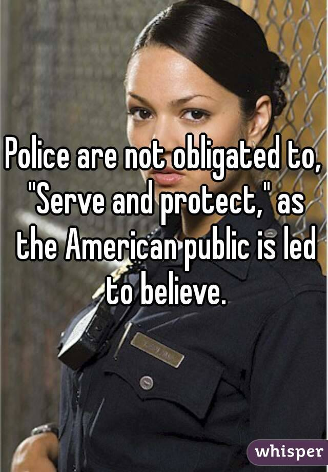 "Police are not obligated to, ""Serve and protect,"" as the American public is led to believe."