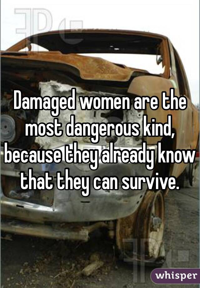 Damaged women are the most dangerous kind, because they already know that they can survive.