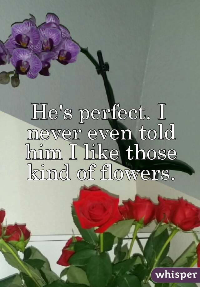 He's perfect. I never even told him I like those kind of flowers.