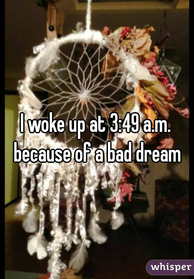 I woke up at 3:49 a.m. because of a bad dream