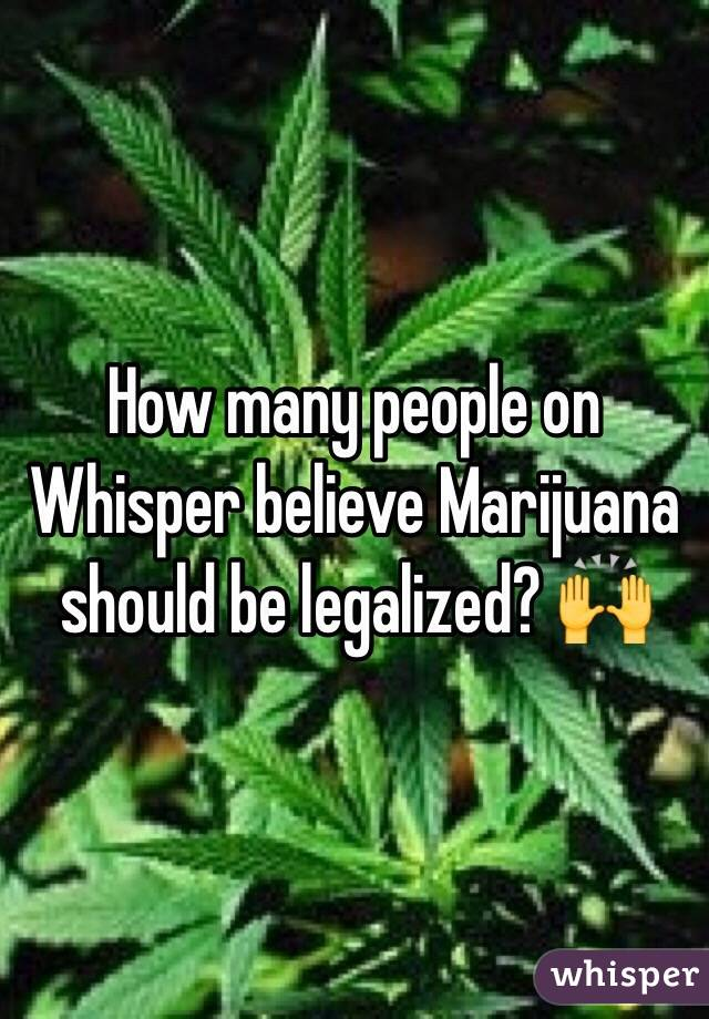 How many people on Whisper believe Marijuana should be legalized? 🙌