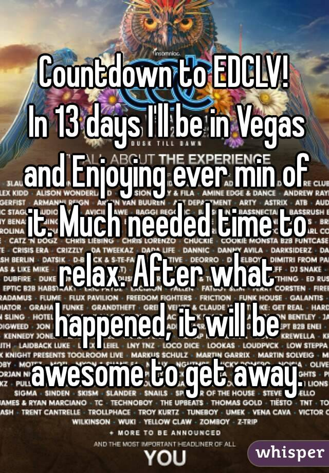 Countdown to EDCLV!  In 13 days I'll be in Vegas and Enjoying ever min of it. Much needed time to relax. After what happened, it will be awesome to get away.