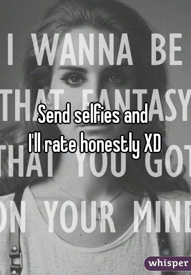 Send selfies and  I'll rate honestly XD