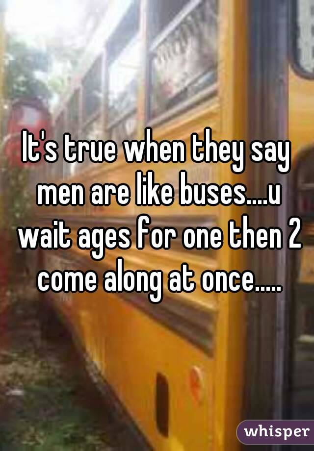 It's true when they say men are like buses....u wait ages for one then 2 come along at once.....