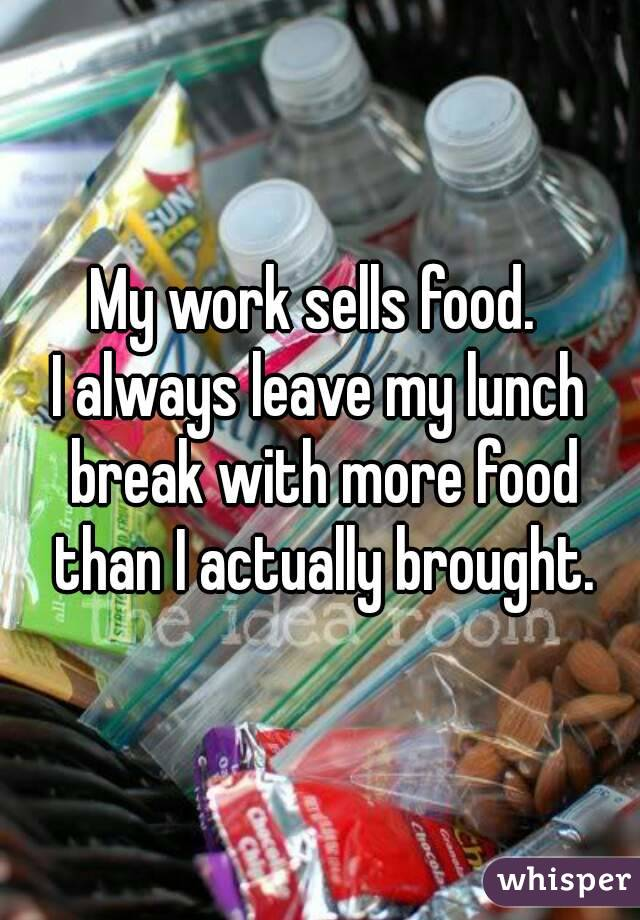 My work sells food.  I always leave my lunch break with more food than I actually brought.