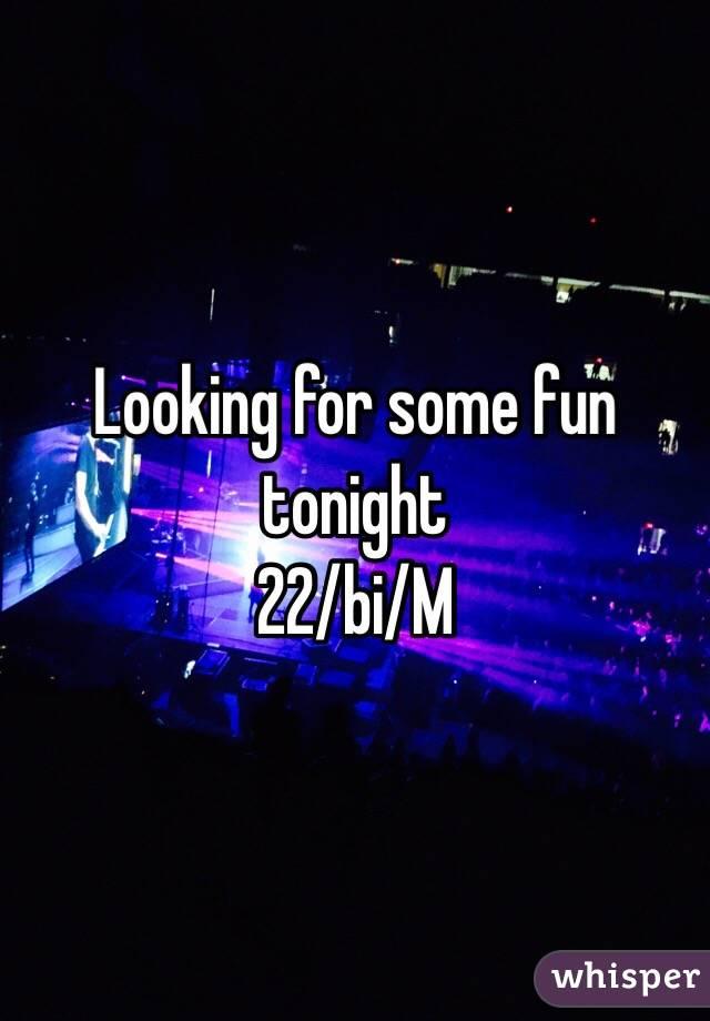 Looking for some fun tonight 22/bi/M