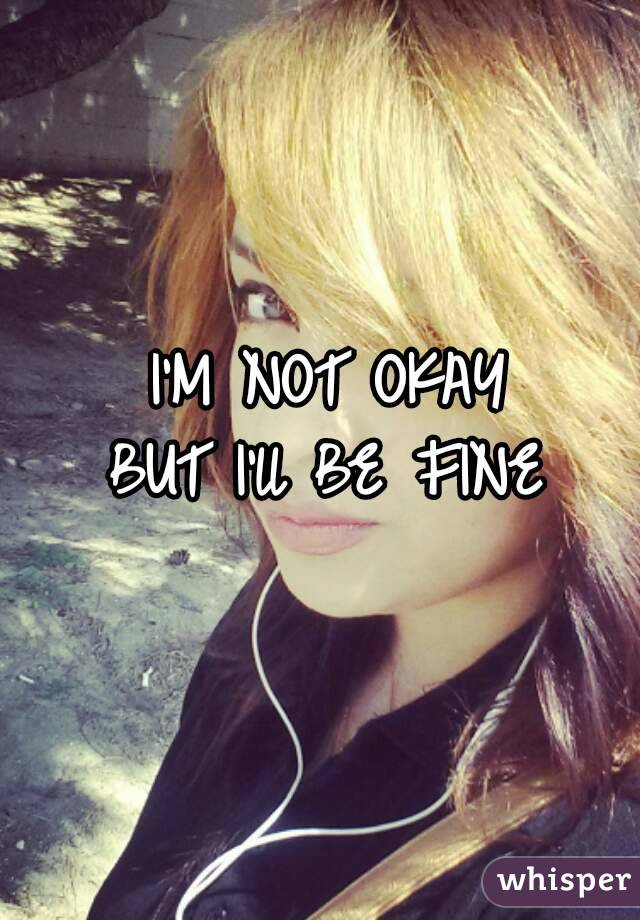 I'M NOT OKAY BUT I'll BE FINE