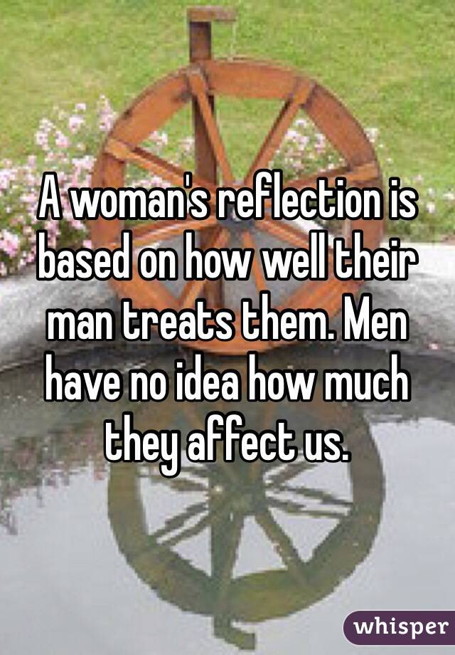 A woman's reflection is based on how well their man treats them. Men have no idea how much they affect us.