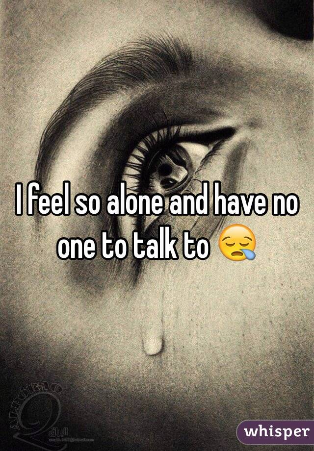 I feel so alone and have no one to talk to 😪