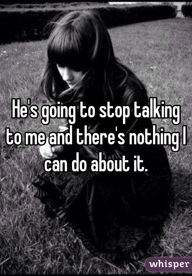 He's going to stop talking to me and there's nothing I can do about it.