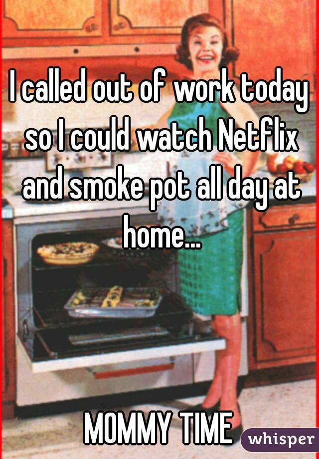 I called out of work today so I could watch Netflix and smoke pot all day at home...    MOMMY TIME