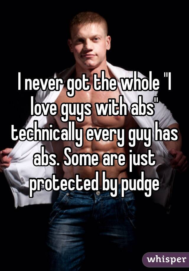 """I never got the whole """"I love guys with abs"""" technically every guy has abs. Some are just protected by pudge"""