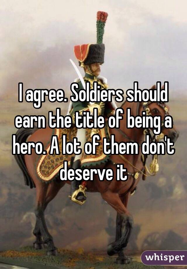 I agree. Soldiers should earn the title of being a hero. A lot of them don't deserve it