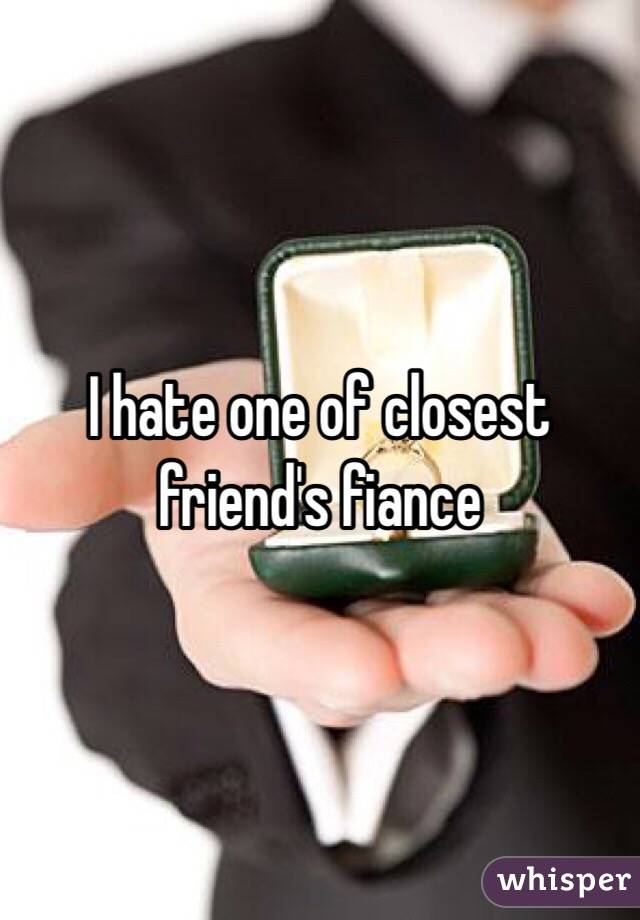I hate one of closest friend's fiance