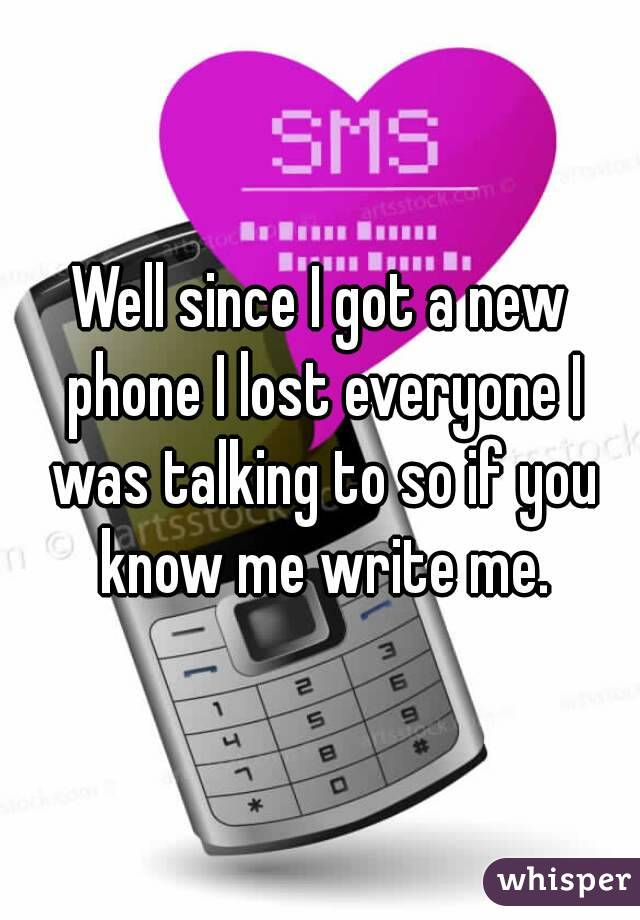Well since I got a new phone I lost everyone I was talking to so if you know me write me.